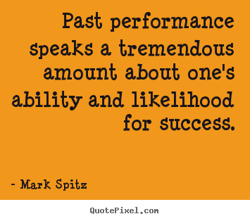 Past performance speaks a tremendous amount about.. Mark Spitz best success quotes