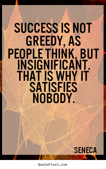 Quote about success - Success is not greedy, as people think, but insignificant. that is..