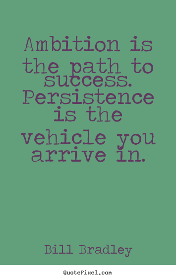 Quotes about success - Ambition is the path to success. persistence is the vehicle you..