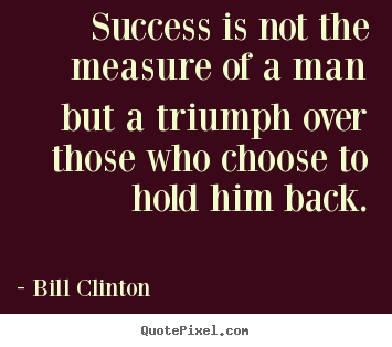 Bill Clinton photo quote - Success is not the measure of a man but a triumph over those who choose.. - Success quotes