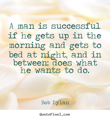 Success quotes - A man is successful if he gets up in the morning and gets to..