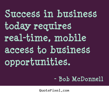 How to design picture quotes about success - Success in business today requires real-time, mobile access to..