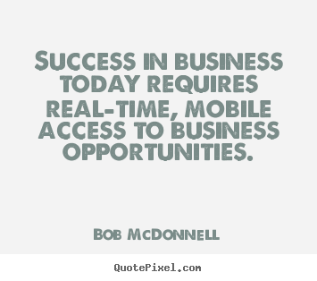 Create your own picture quotes about success - Success in business today requires real-time, mobile access to business..