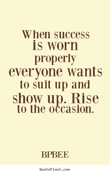 BPBEE pictures sayings - When success is worn properly everyone wants to.. - Success quotes