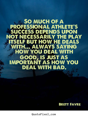 So much of a professional athlete's success depends.. Brett Favre  success quotes