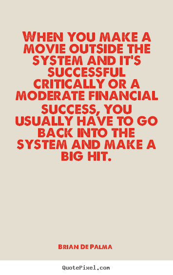 Brian De Palma picture quotes - When you make a movie outside the system and it's successful critically.. - Success quotes