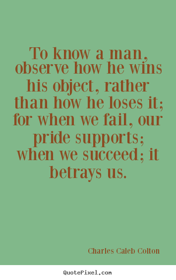 To know a man, observe how he wins his object, rather.. Charles Caleb Colton good success quote