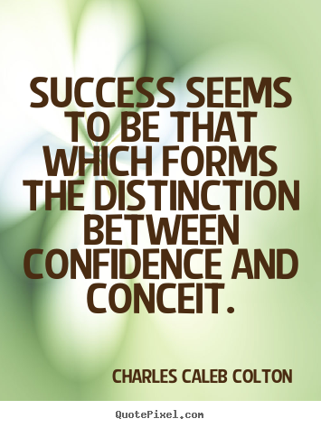 Success seems to be that which forms the distinction between confidence.. Charles Caleb Colton  success sayings