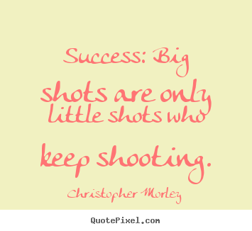 Success quote - Success: big shots are only little shots who keep shooting.