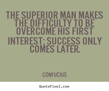 Confucius picture quotes - The superior man makes the difficulty to be.. - Success quotes