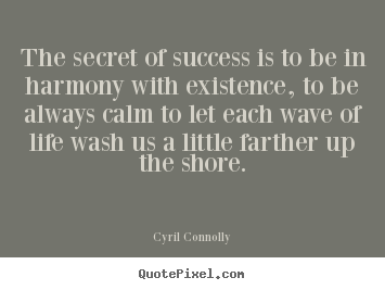 The secret of success is to be in harmony with existence,.. Cyril Connolly  success quotes