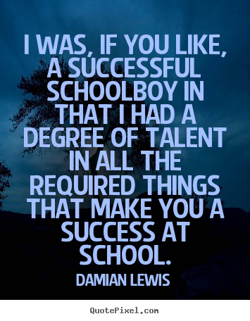 I was, if you like, a successful schoolboy in.. Damian Lewis good success quotes