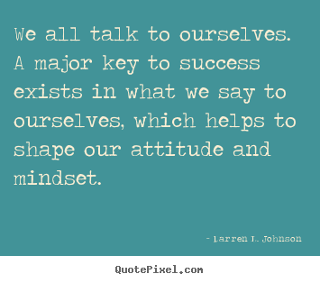 We all talk to ourselves. a major key to success exists in what we say.. Darren L. Johnson best success quotes