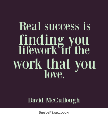 David McCullough picture quote - Real success is finding you lifework in the work that you love. - Success quote