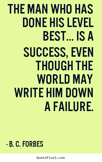 The man who has done his level best... is a success, even.. B. C. Forbes great success quote