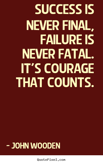 Quotes about success - Success is never final, failure is never fatal. it's courage that..