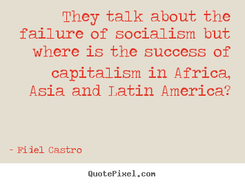 They talk about the failure of socialism but where is the success.. Fidel Castro great success quote