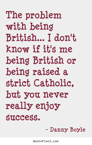 The problem with being british... i don't know if it's me being british.. Danny Boyle best success quotes