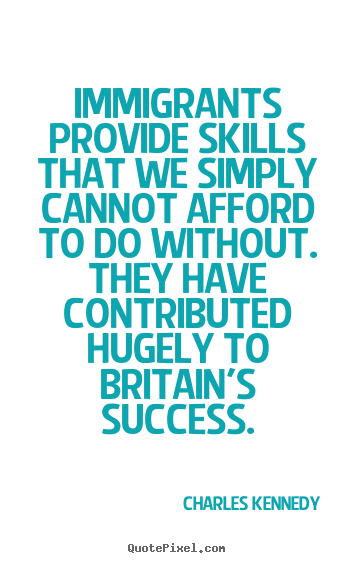 Design your own picture quotes about success - Immigrants provide skills that we simply cannot..