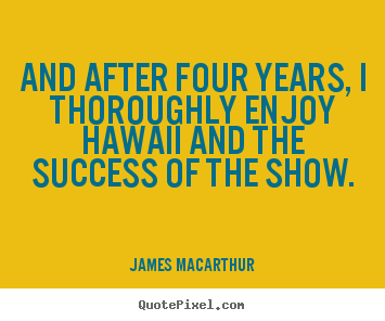And after four years, i thoroughly enjoy hawaii and the success of.. James MacArthur  success sayings