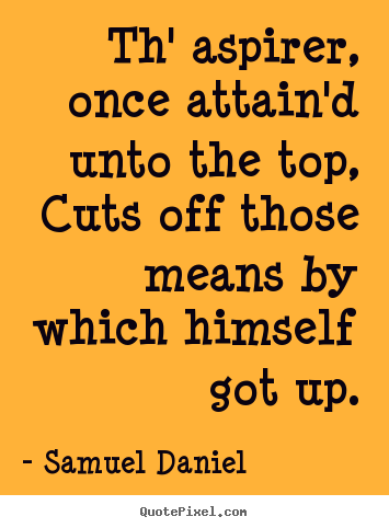 Th' aspirer, once attain'd unto the top, cuts off those.. Samuel Daniel best success quotes