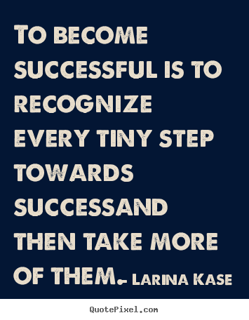Success quotes - To become successful is to recognize every tiny step towards successand..