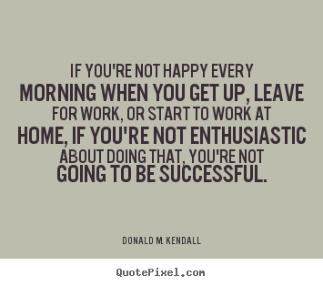 Make custom picture quotes about success - If you're not happy every morning when you get up, leave for work, or..