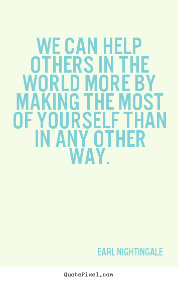 We can help others in the world more by making the most of yourself.. Earl Nightingale  success quotes
