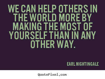 Earl Nightingale picture quotes - We can help others in the world more by making.. - Success quote