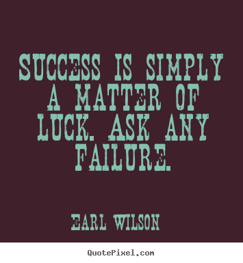 Success is simply a matter of luck. ask any failure. Earl Wilson great success quotes