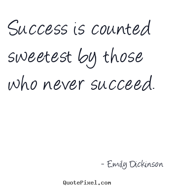 Make poster quotes about success - Success is counted sweetest by those who never succeed.