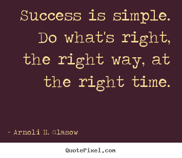 Success is simple. do what's right, the right way,.. Arnold H. Glasow famous success quotes