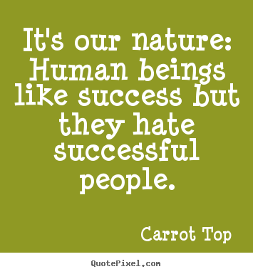 Carrot Top picture quote - It's our nature: human beings like success but they hate successful.. - Success quote
