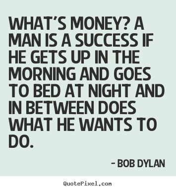 Success quotes - What's money? a man is a success if he gets up in the morning..