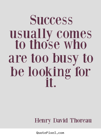 Henry David Thoreau photo quotes - Success usually comes to those who are too busy to be looking.. - Success quote