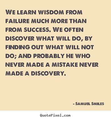 Success quote - We learn wisdom from failure much more than from success. we often discover..