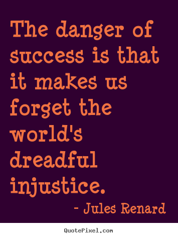 Success quote - The danger of success is that it makes us forget the world's..