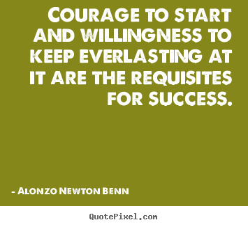 Courage to start and willingness to keep everlasting.. Alonzo Newton Benn top success quote