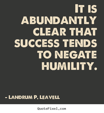 Create custom picture quote about success - It is abundantly clear that success tends to negate humility.