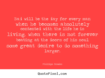 Quote about success - Bad will be the day for every man when he becomes absolutely..