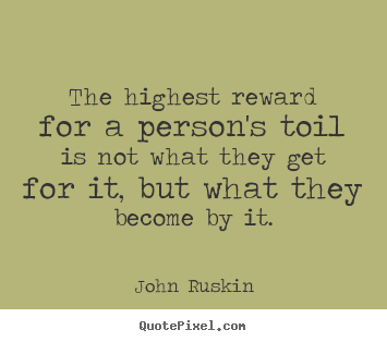 Quote about success - The highest reward for a person's toil is not what they get for..