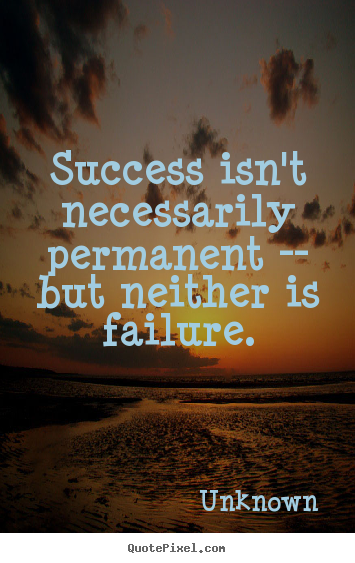Unknown pictures sayings - Success isn't necessarily permanent -- but.. - Success quote