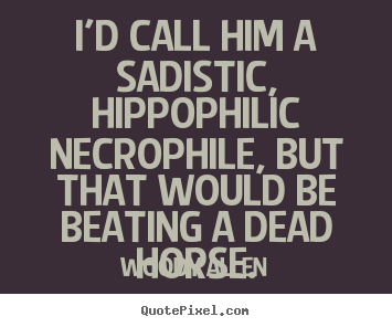Woody Allen poster quote - I'd call him a sadistic, hippophilic necrophile, but.. - Success quote
