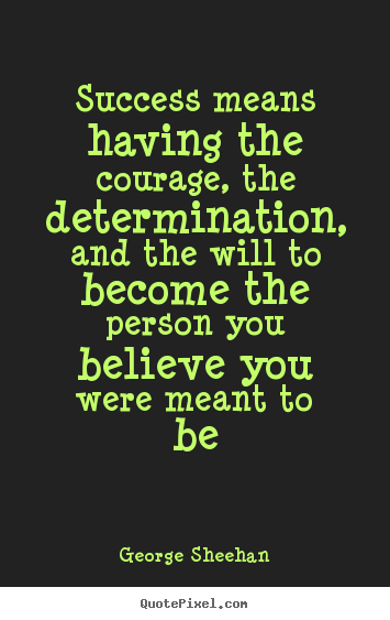 George Sheehan photo quotes - Success means having the courage, the determination,.. - Success quote