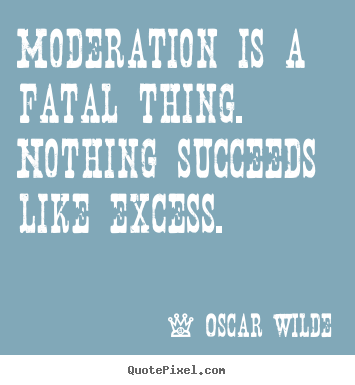 Oscar Wilde poster quotes - Moderation is a fatal thing. nothing succeeds like excess. - Success quote