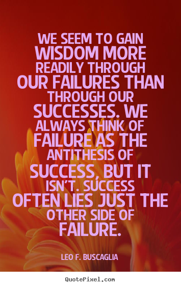 Success quotes - We seem to gain wisdom more readily through our failures than through..