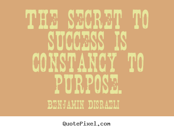 Quotes about success - The secret to success is constancy to purpose.