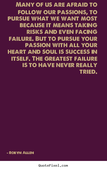 Robyn Allen picture quotes - Many of us are afraid to follow our passions, to pursue.. - Success quotes