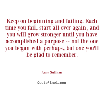 Anne Sullivan image quotes - Keep on beginning and failing. each time you fail, start all.. - Success quotes