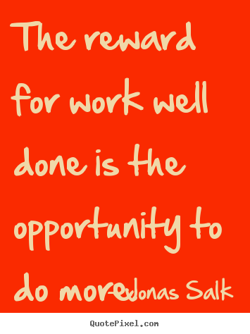 Jonas Salk picture quotes - The reward for work well done is the opportunity to do more. - Success quotes